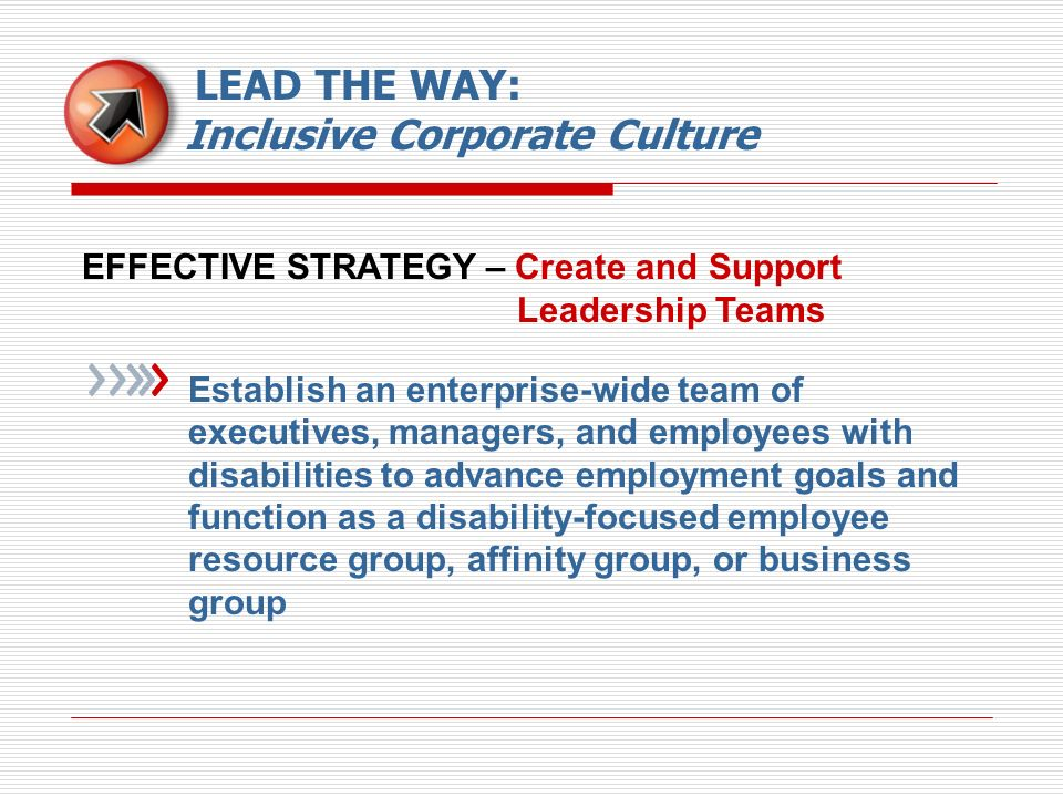 EFFECTIVE STRATEGY – Create and Support Leadership Teams Establish an enterprise-wide team of executives, managers, and employees with disabilities to