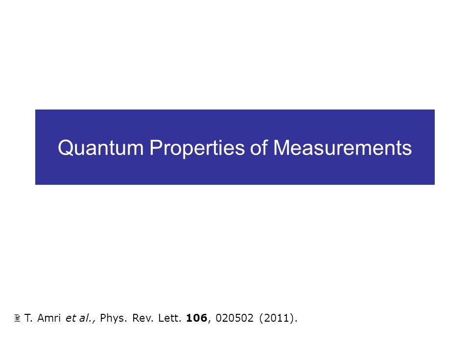 Quantum Properties of Measurements T. Amri et al., Phys. Rev. Lett. 106, 020502 (2011).