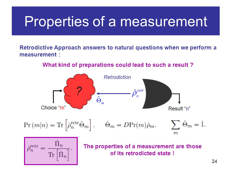 24 Properties of a measurement Retrodictive Approach answers to natural questions when we perform a measurement : What kind of preparations could lead to such a result .