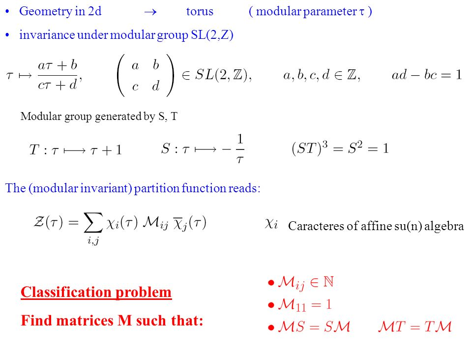 Geometry in 2d torus ( modular parameter ) invariance under modular group SL(2,Z) Modular group generated by S, T The (modular invariant) partition function reads: Classification problem Find matrices M such that: Caracteres of affine su(n) algebra