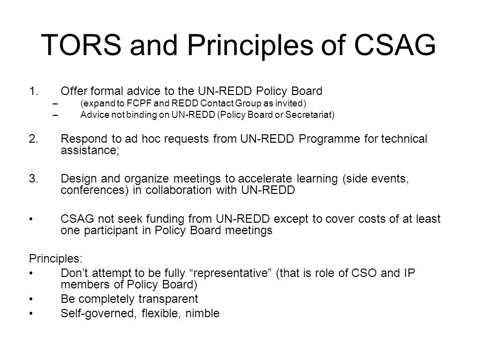 TORS and Principles of CSAG 1.Offer formal advice to the UN-REDD Policy Board –(expand to FCPF and REDD Contact Group as invited) –Advice not binding