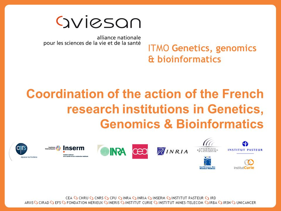 CEACHRUCNRSCPUINRAINRIAINSERMINSTITUT PASTEURIRD ARIISEFSINERISINSTITUT CURIEINSTITUT MINES-TELECOMUNICANCERIRBAIRSNCIRADFONDATION MERIEUX 2 ITMO Genetics, genomics & bioinformatics Coordination of the action of the French research institutions in Genetics, Genomics & Bioinformatics CEACHRUCNRSCPUINRAINRIAINSERMINSTITUT PASTEURIRD ARIISEFSINERISINSTITUT CURIEINSTITUT MINES-TELECOMUNICANCERIRBAIRSNCIRADFONDATION MERIEUX