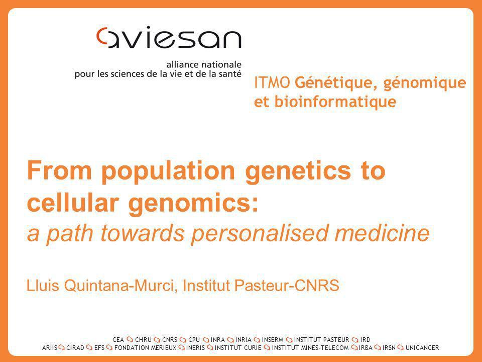 CEACHRUCNRSCPUINRAINRIAINSERMINSTITUT PASTEURIRD ARIISEFSINERISINSTITUT CURIEINSTITUT MINES-TELECOMUNICANCERIRBAIRSNCIRADFONDATION MERIEUX 1 ITMO Génétique, génomique et bioinformatique From population genetics to cellular genomics: a path towards personalised medicine Lluis Quintana-Murci, Institut Pasteur-CNRS CEACHRUCNRSCPUINRAINRIAINSERMINSTITUT PASTEURIRD ARIISEFSINERISINSTITUT CURIEINSTITUT MINES-TELECOMUNICANCERIRBAIRSNCIRADFONDATION MERIEUX