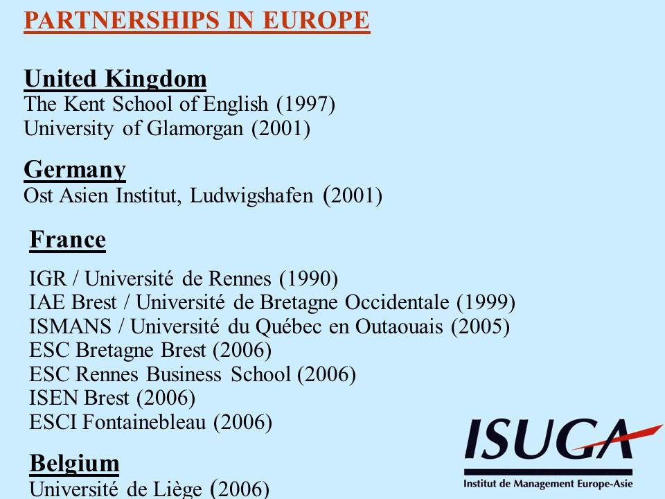 PARTNERSHIPS IN EUROPE United Kingdom The Kent School of English (1997) University of Glamorgan (2001) Germany Ost Asien Institut, Ludwigshafen ( 2001) France IGR / Université de Rennes (1990) IAE Brest / Université de Bretagne Occidentale (1999) ISMANS / Université du Québec en Outaouais (2005) ESC Bretagne Brest (2006) ESC Rennes Business School (2006) ISEN Brest (2006) ESCI Fontainebleau (2006) Belgium Université de Liège ( 2006)