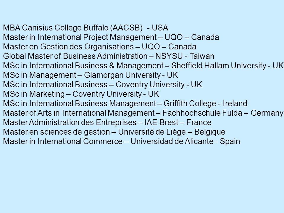 MBA Canisius College Buffalo (AACSB) - USA Master in International Project Management – UQO – Canada Master en Gestion des Organisations – UQO – Canada Global Master of Business Administration – NSYSU - Taiwan MSc in International Business & Management – Sheffield Hallam University - UK MSc in Management – Glamorgan University - UK MSc in International Business – Coventry University - UK MSc in Marketing – Coventry University - UK MSc in International Business Management – Griffith College - Ireland Master of Arts in International Management – Fachhochschule Fulda – Germany Master Administration des Entreprises – IAE Brest – France Master en sciences de gestion – Université de Liège – Belgique Master in International Commerce – Universidad de Alicante - Spain