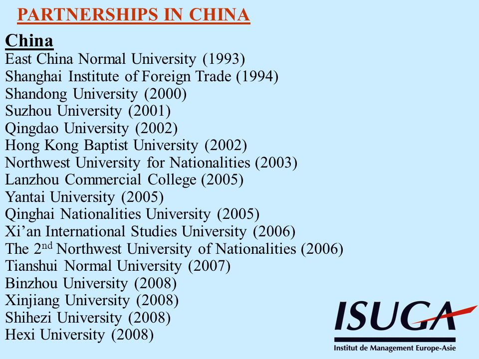 PARTNERSHIPS IN CHINA China East China Normal University (1993) Shanghai Institute of Foreign Trade (1994) Shandong University (2000) Suzhou University (2001) Qingdao University (2002) Hong Kong Baptist University (2002) Northwest University for Nationalities (2003) Lanzhou Commercial College (2005) Yantai University (2005) Qinghai Nationalities University (2005) Xian International Studies University (2006) The 2 nd Northwest University of Nationalities (2006) Tianshui Normal University (2007) Binzhou University (2008) Xinjiang University (2008) Shihezi University (2008) Hexi University (2008)