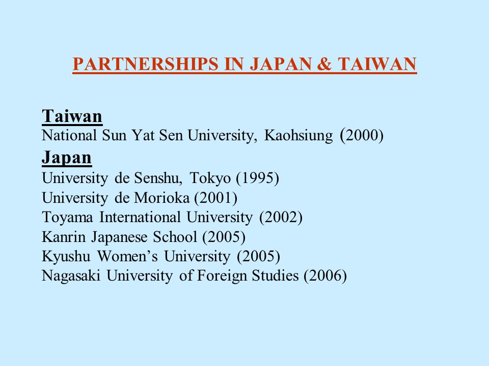 PARTNERSHIPS IN JAPAN & TAIWAN Taiwan National Sun Yat Sen University, Kaohsiung ( 2000) Japan University de Senshu, Tokyo (1995) University de Morioka (2001) Toyama International University (2002) Kanrin Japanese School (2005) Kyushu Womens University (2005) Nagasaki University of Foreign Studies (2006)