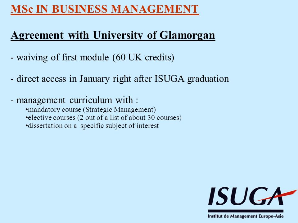 MSc IN BUSINESS MANAGEMENT Agreement with University of Glamorgan - waiving of first module (60 UK credits) - direct access in January right after ISUGA graduation - management curriculum with : mandatory course (Strategic Management) elective courses (2 out of a list of about 30 courses) dissertation on a specific subject of interest
