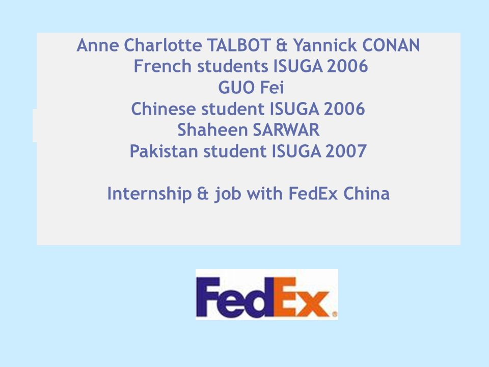 Anne Charlotte TALBOT & Yannick CONAN French students ISUGA 2006 GUO Fei Chinese student ISUGA 2006 Shaheen SARWAR Pakistan student ISUGA 2007 Internship & job with FedEx China