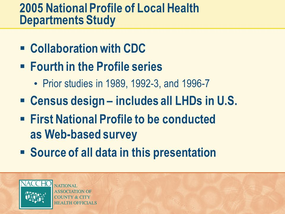 2005 National Profile of Local Health Departments Study Collaboration with CDC Fourth in the Profile series Prior studies in 1989, 1992-3, and 1996-7 Census design – includes all LHDs in U.S.