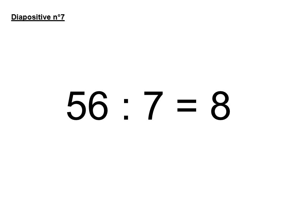 56 : 7 = 8 Diapositive n°7