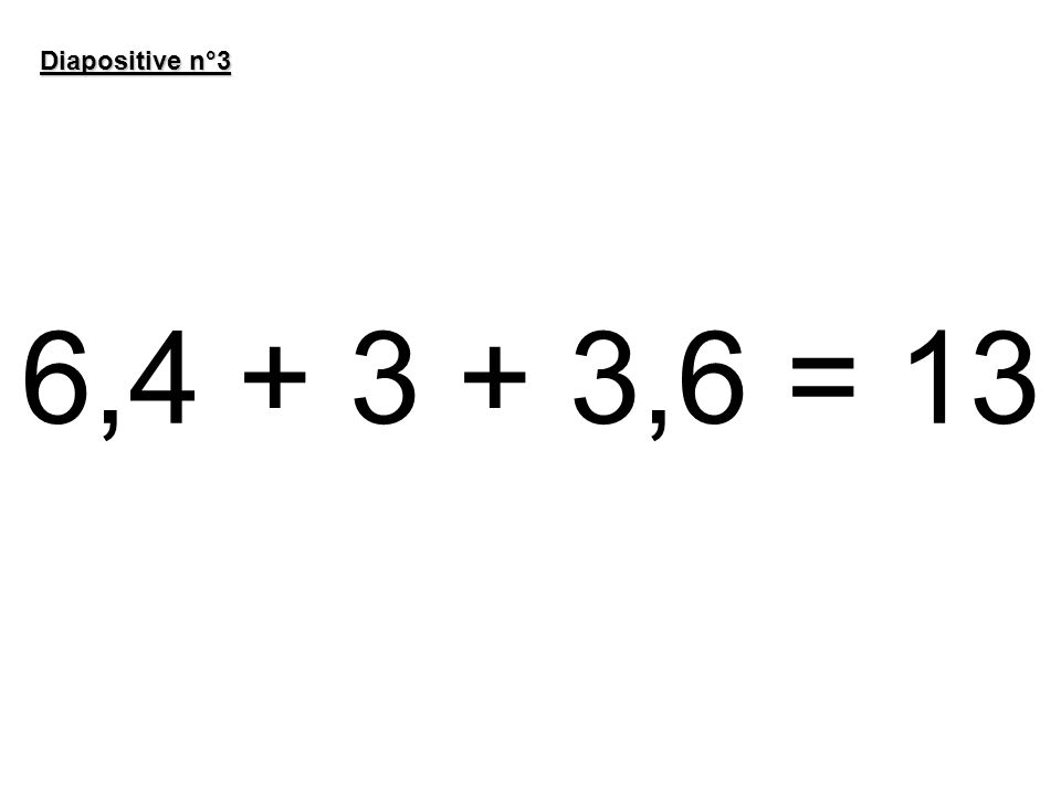 6,4 + 3 + 3,6 = 13 Diapositive n°3