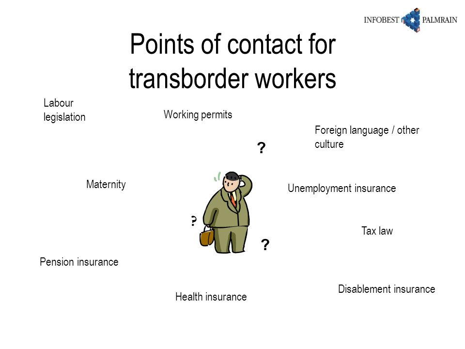 Points of contact for transborder workers ? ? ? Labour legislation Maternity Pension insurance Tax law Foreign language / other culture Health insuran