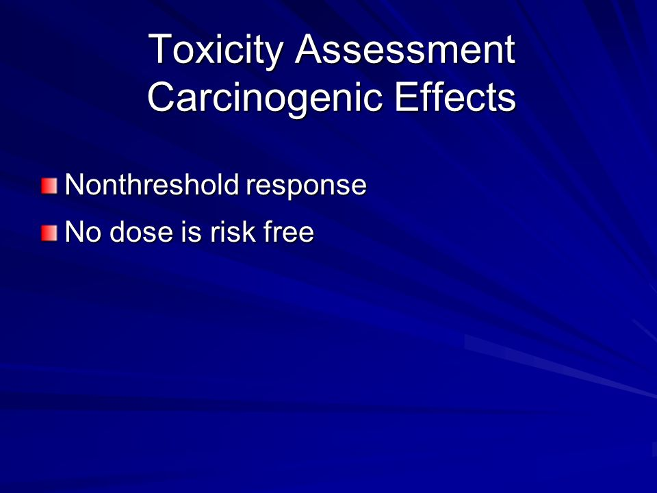 Toxicity Assessment Carcinogenic Effects Nonthreshold response No dose is risk free