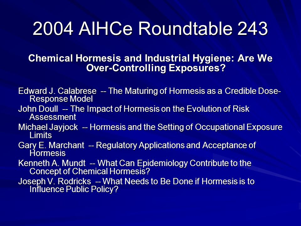 2004 AIHCe Roundtable 243 Chemical Hormesis and Industrial Hygiene: Are We Over-Controlling Exposures? Edward J. Calabrese -- The Maturing of Hormesis