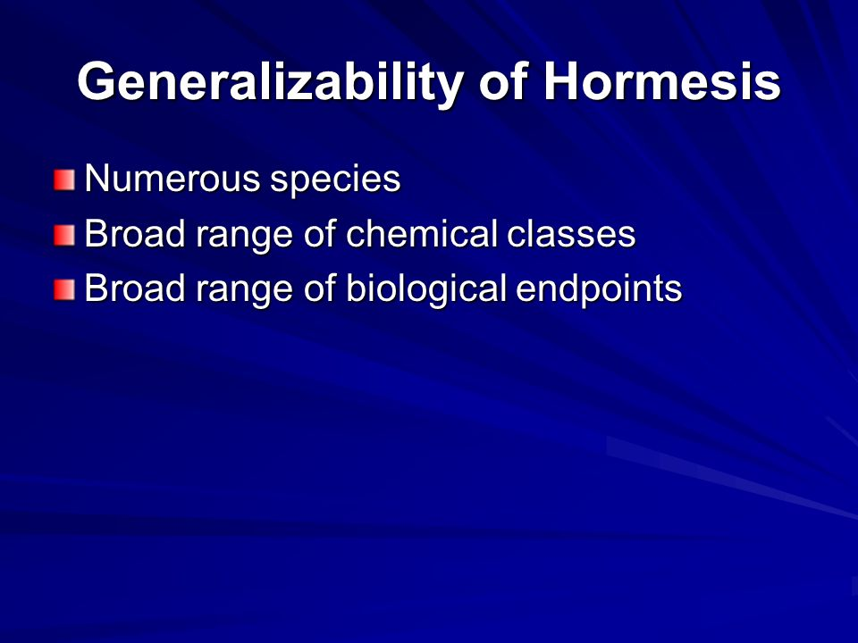 Generalizability of Hormesis Numerous species Broad range of chemical classes Broad range of biological endpoints