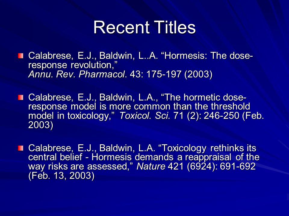 Recent Titles Calabrese, E.J., Baldwin, L..A. Hormesis: The dose- response revolution, Annu. Rev. Pharmacol. 43: 175-197 (2003) Calabrese, E.J., Baldw