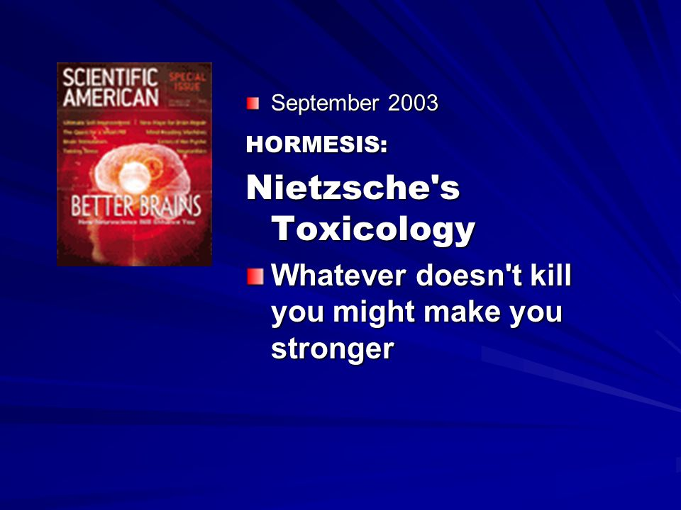 September 2003 HORMESIS: Nietzsche's Toxicology Whatever doesn't kill you might make you stronger