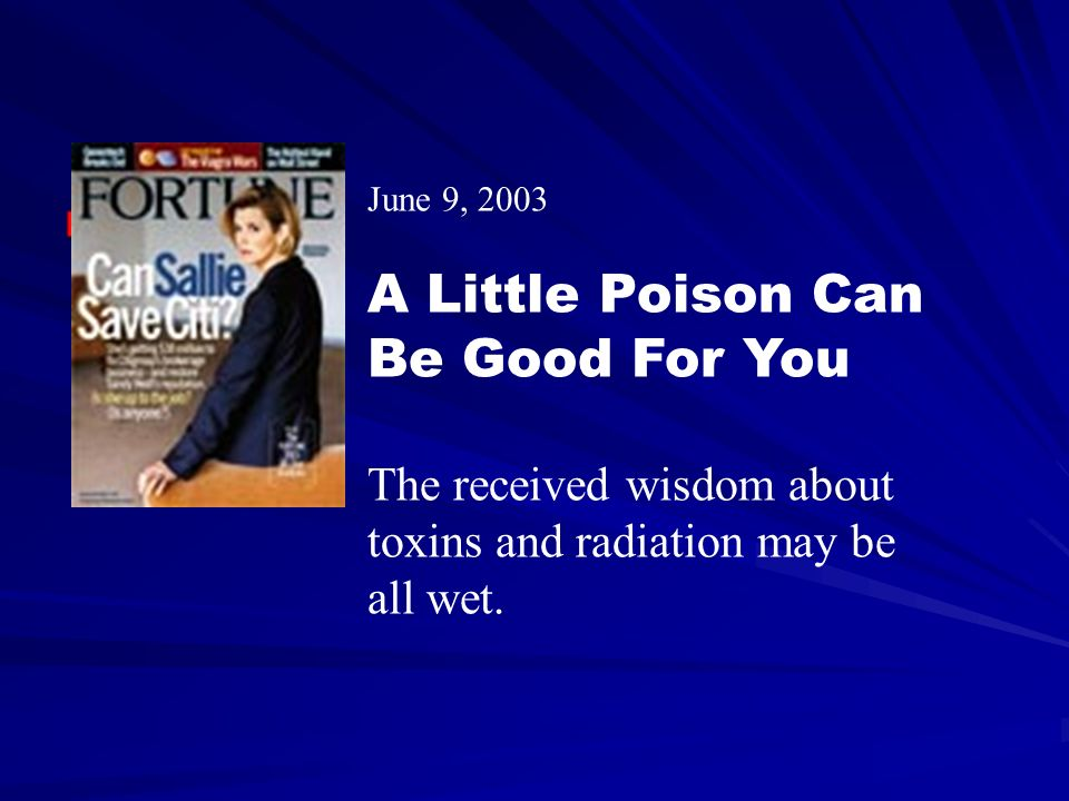 June 9, 2003 A Little Poison Can Be Good For You The received wisdom about toxins and radiation may be all wet.