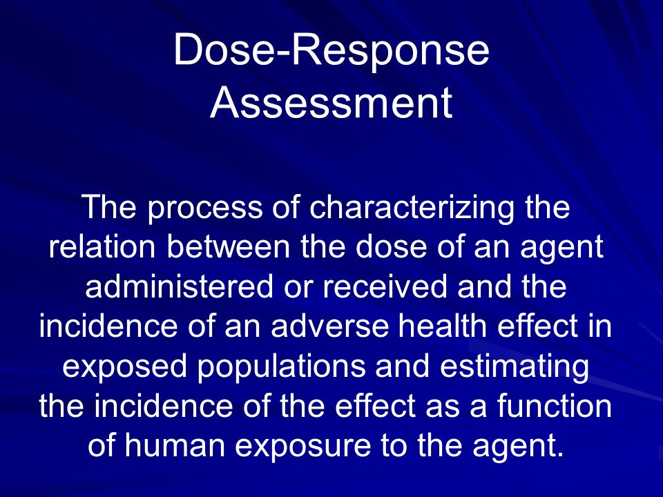 Dose-Response Assessment The process of characterizing the relation between the dose of an agent administered or received and the incidence of an adve