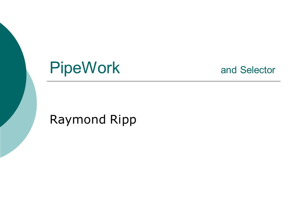PipeWork and Selector Raymond Ripp