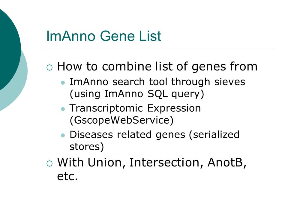 ImAnno Gene List How to combine list of genes from ImAnno search tool through sieves (using ImAnno SQL query) Transcriptomic Expression (GscopeWebService) Diseases related genes (serialized stores) With Union, Intersection, AnotB, etc.