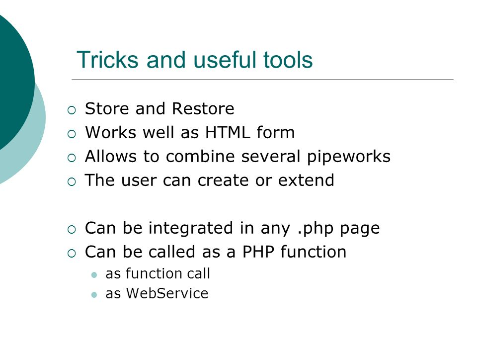 Tricks and useful tools Store and Restore Works well as HTML form Allows to combine several pipeworks The user can create or extend Can be integrated in any.php page Can be called as a PHP function as function call as WebService