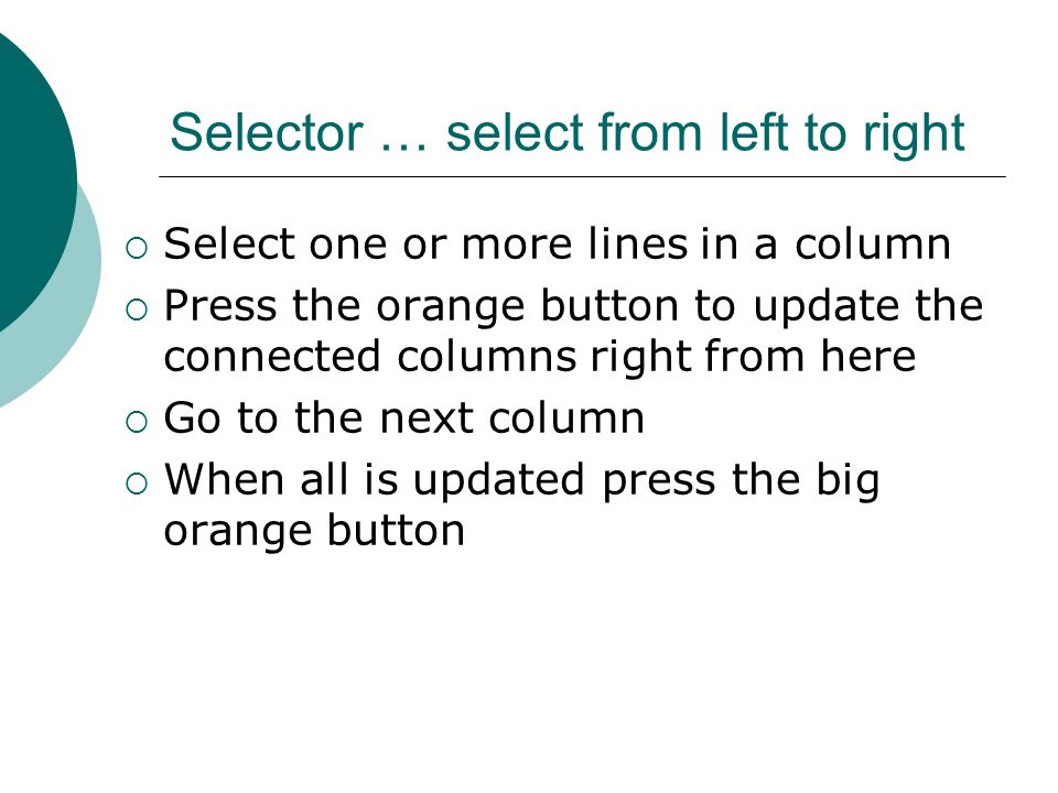 Selector … select from left to right Select one or more lines in a column Press the orange button to update the connected columns right from here Go to the next column When all is updated press the big orange button