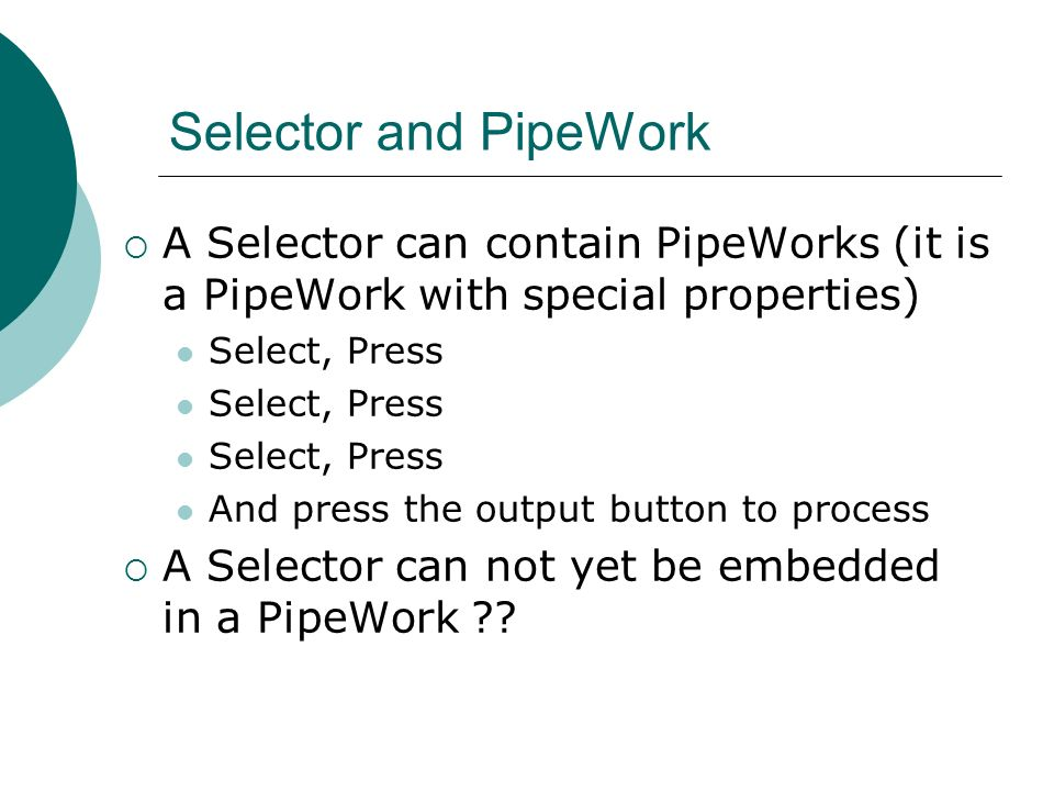 Selector and PipeWork A Selector can contain PipeWorks (it is a PipeWork with special properties) Select, Press And press the output button to process A Selector can not yet be embedded in a PipeWork