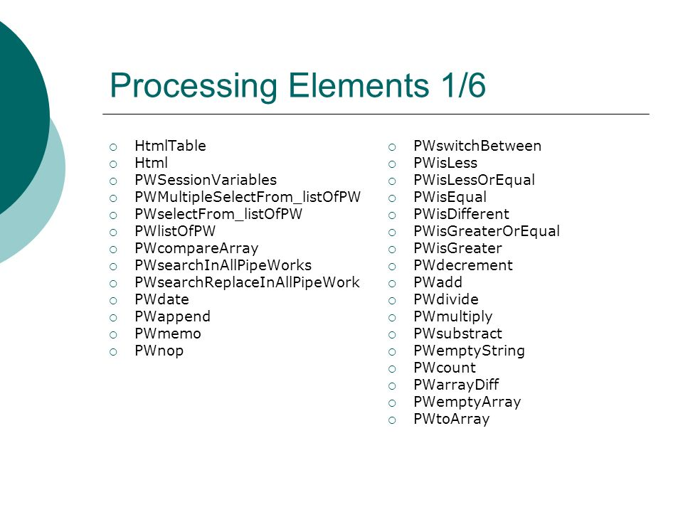 Processing Elements 1/6 HtmlTable Html PWSessionVariables PWMultipleSelectFrom_listOfPW PWselectFrom_listOfPW PWlistOfPW PWcompareArray PWsearchInAllPipeWorks PWsearchReplaceInAllPipeWork PWdate PWappend PWmemo PWnop PWswitchBetween PWisLess PWisLessOrEqual PWisEqual PWisDifferent PWisGreaterOrEqual PWisGreater PWdecrement PWadd PWdivide PWmultiply PWsubstract PWemptyString PWcount PWarrayDiff PWemptyArray PWtoArray