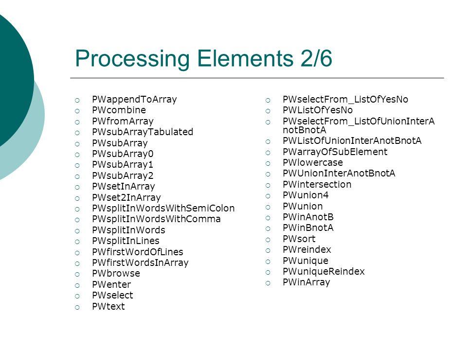 Processing Elements 2/6 PWappendToArray PWcombine PWfromArray PWsubArrayTabulated PWsubArray PWsubArray0 PWsubArray1 PWsubArray2 PWsetInArray PWset2InArray PWsplitInWordsWithSemiColon PWsplitInWordsWithComma PWsplitInWords PWsplitInLines PWfirstWordOfLines PWfirstWordsInArray PWbrowse PWenter PWselect PWtext PWselectFrom_ListOfYesNo PWListOfYesNo PWselectFrom_ListOfUnionInterA notBnotA PWListOfUnionInterAnotBnotA PWarrayOfSubElement PWlowercase PWUnionInterAnotBnotA PWintersection PWunion4 PWunion PWinAnotB PWinBnotA PWsort PWreindex PWunique PWuniqueReindex PWinArray