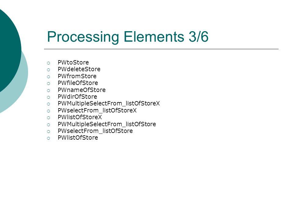 Processing Elements 3/6 PWtoStore PWdeleteStore PWfromStore PWfileOfStore PWnameOfStore PWdirOfStore PWMultipleSelectFrom_listOfStoreX PWselectFrom_listOfStoreX PWlistOfStoreX PWMultipleSelectFrom_listOfStore PWselectFrom_listOfStore PWlistOfStore