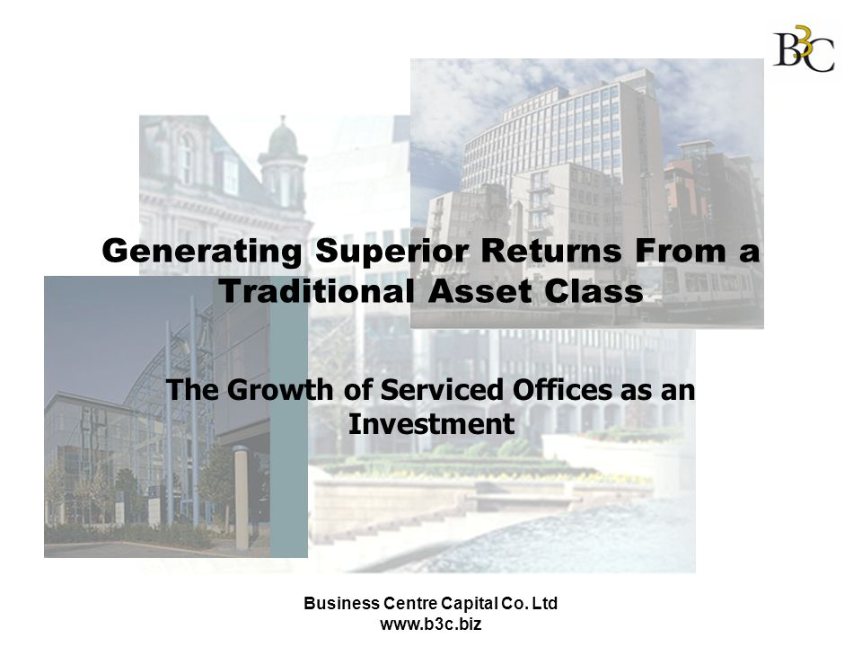 Business Centre Capital Co. Ltd www.b3c.biz Generating Superior Returns From a Traditional Asset Class The Growth of Serviced Offices as an Investment
