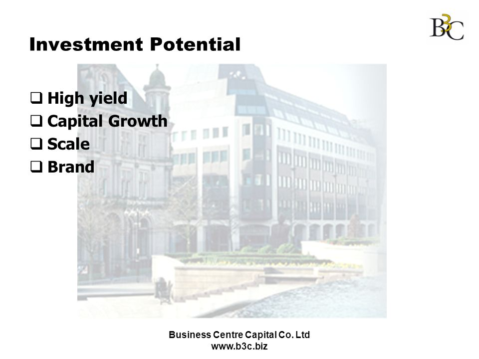 Business Centre Capital Co. Ltd www.b3c.biz Investment Potential High yield Capital Growth Scale Brand