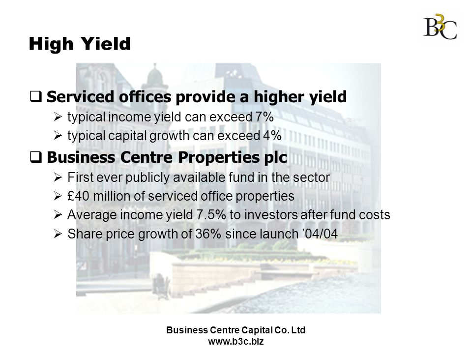 Business Centre Capital Co. Ltd www.b3c.biz High Yield Serviced offices provide a higher yield typical income yield can exceed 7% typical capital grow