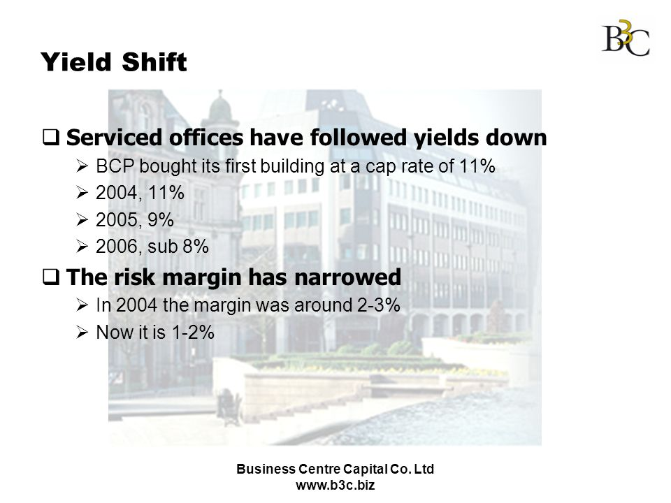 Business Centre Capital Co. Ltd www.b3c.biz Yield Shift Serviced offices have followed yields down BCP bought its first building at a cap rate of 11%