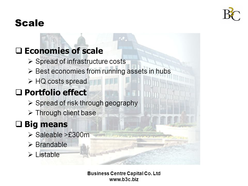 Business Centre Capital Co. Ltd www.b3c.biz Scale Economies of scale Spread of infrastructure costs Best economies from running assets in hubs HQ cost