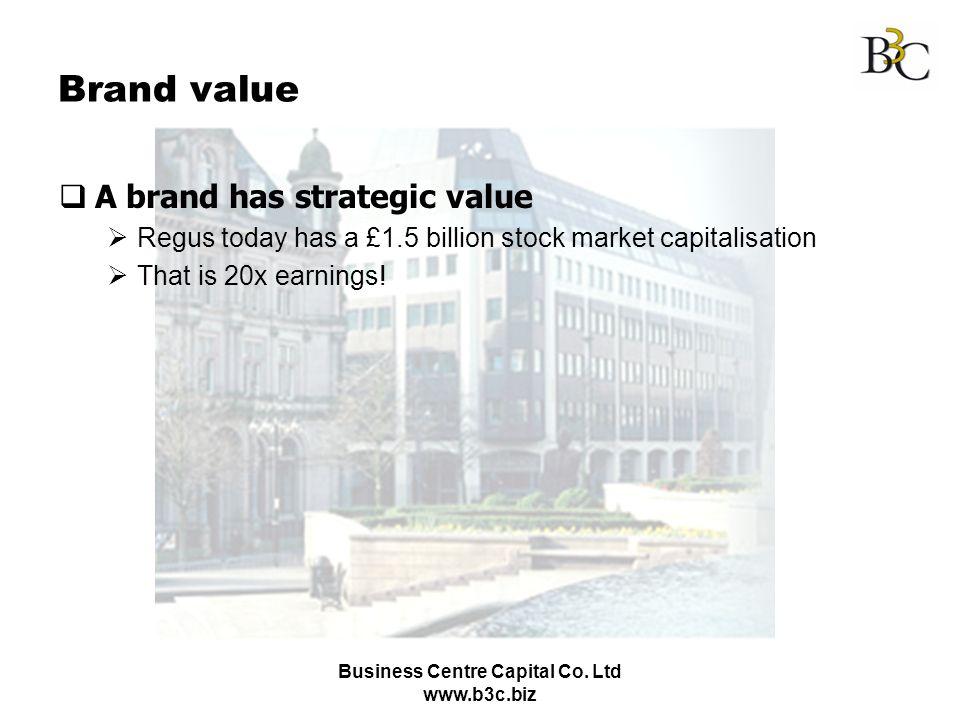 Business Centre Capital Co. Ltd www.b3c.biz Brand value A brand has strategic value Regus today has a £1.5 billion stock market capitalisation That is