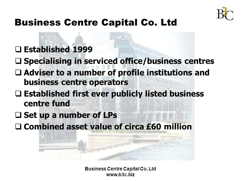 Business Centre Capital Co. Ltd www.b3c.biz Business Centre Capital Co. Ltd Established 1999 Specialising in serviced office/business centres Adviser