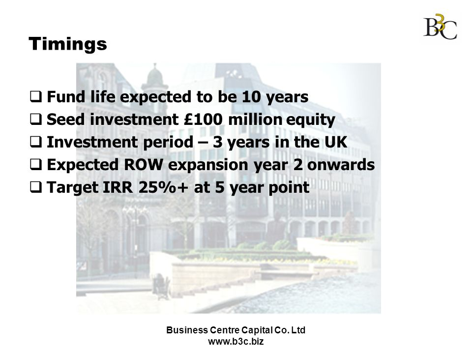 Business Centre Capital Co. Ltd www.b3c.biz Timings Fund life expected to be 10 years Seed investment £100 million equity Investment period – 3 years