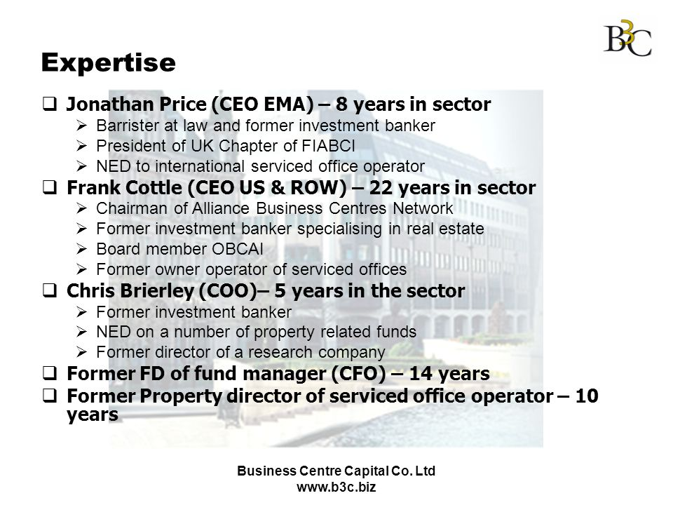 Business Centre Capital Co. Ltd www.b3c.biz Expertise Jonathan Price (CEO EMA) – 8 years in sector Barrister at law and former investment banker Presi