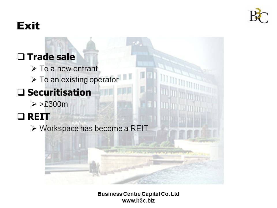 Business Centre Capital Co. Ltd www.b3c.biz Exit Trade sale To a new entrant To an existing operator Securitisation >£300m REIT Workspace has become a