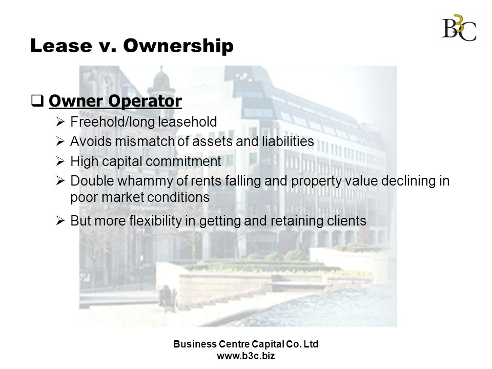 Business Centre Capital Co. Ltd www.b3c.biz Lease v. Ownership Owner Operator Freehold/long leasehold Avoids mismatch of assets and liabilities High c