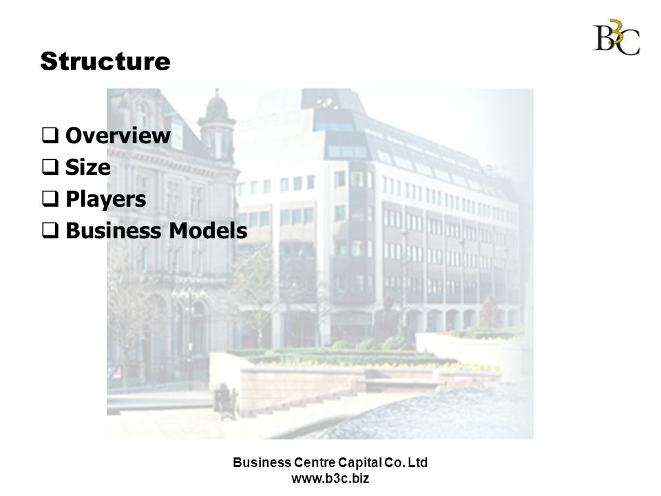 Business Centre Capital Co. Ltd www.b3c.biz Structure Overview Size Players Business Models