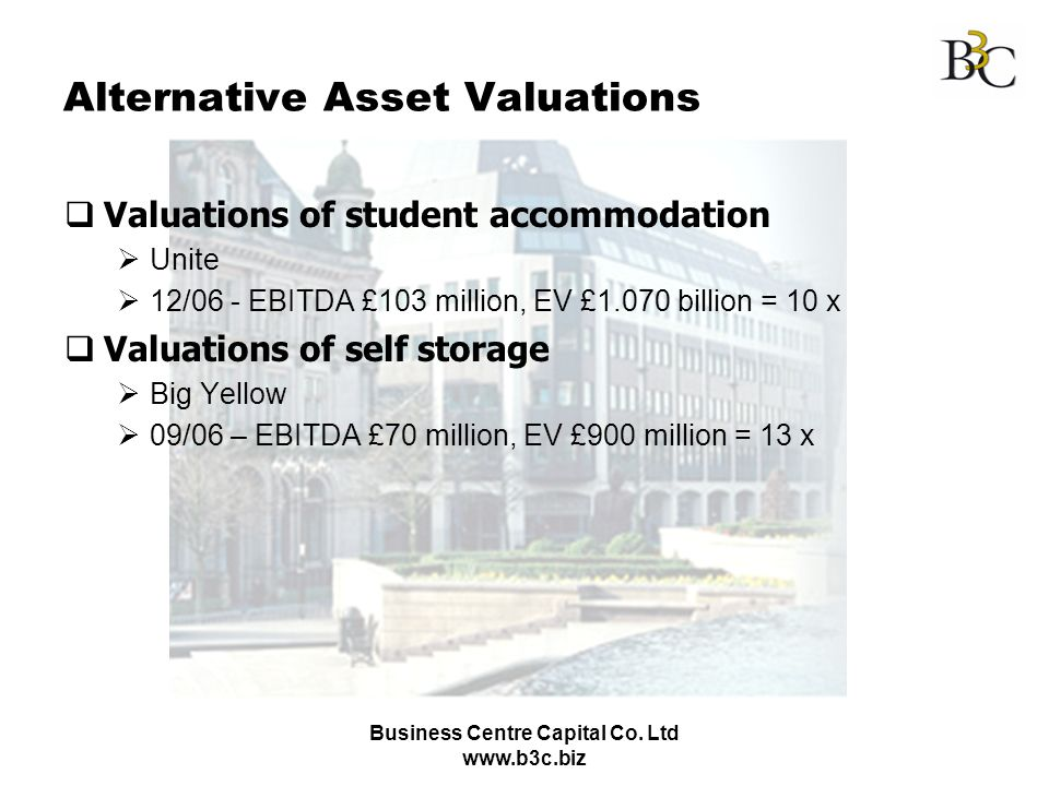 Business Centre Capital Co. Ltd www.b3c.biz Alternative Asset Valuations Valuations of student accommodation Unite 12/06 - EBITDA £103 million, EV £1.