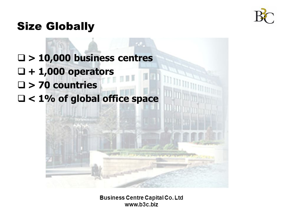 Business Centre Capital Co. Ltd www.b3c.biz Size Globally > 10,000 business centres + 1,000 operators > 70 countries < 1% of global office space