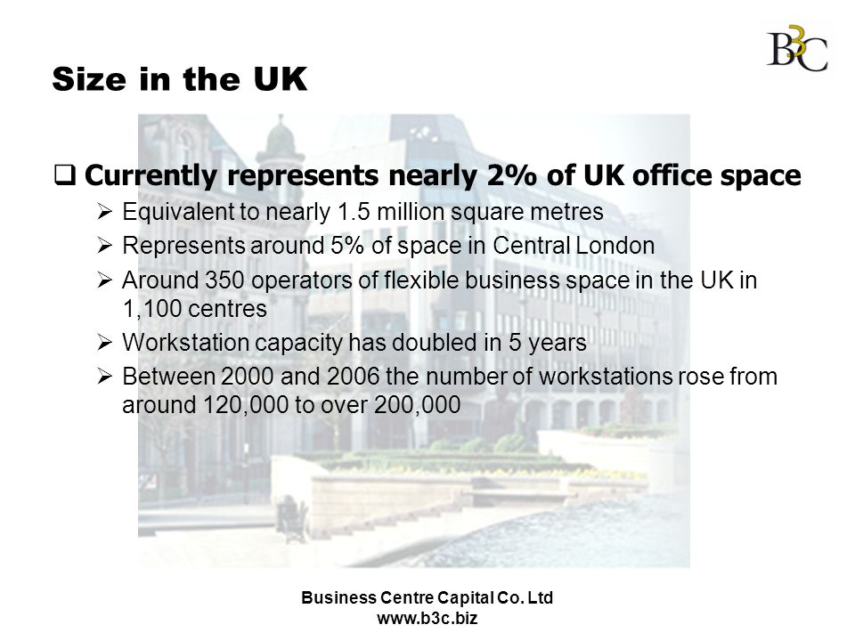 Business Centre Capital Co. Ltd www.b3c.biz Size in the UK Currently represents nearly 2% of UK office space Equivalent to nearly 1.5 million square m
