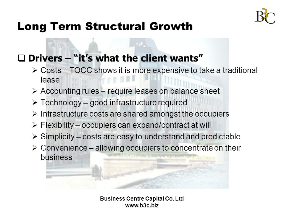 Business Centre Capital Co. Ltd www.b3c.biz Long Term Structural Growth Drivers – its what the client wants Costs – TOCC shows it is more expensive to