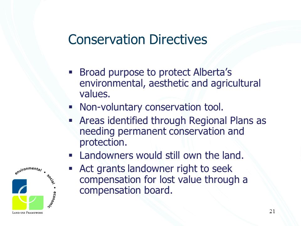 21 Conservation Directives Broad purpose to protect Albertas environmental, aesthetic and agricultural values. Non-voluntary conservation tool. Areas