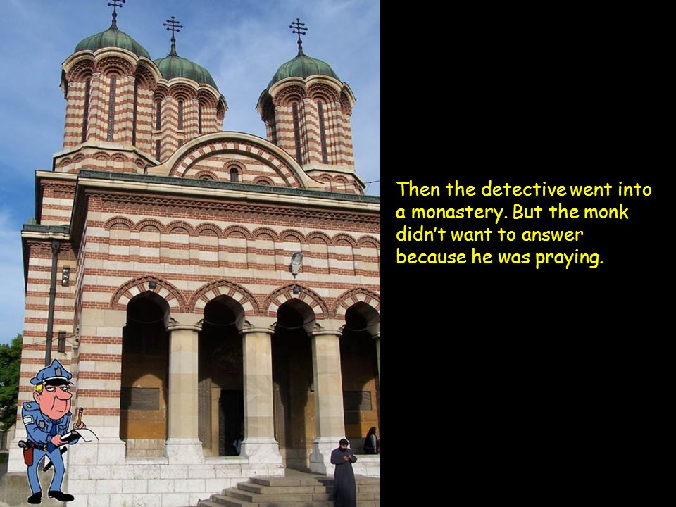 Then the detective went into a monastery. But the monk didnt want to answer because he was praying.